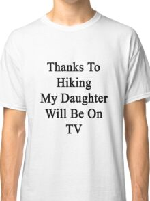 Thanks To Hiking My Daughter Will Be On TV Classic T-Shirt