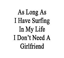 As Long As I Have Surfing In My Life I Don't Need A Girlfriend Photographic Print