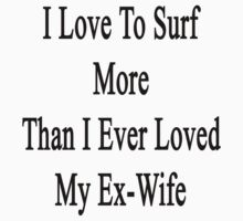 I Love To Surf More Than I Ever Loved My Ex-Wife by supernova23