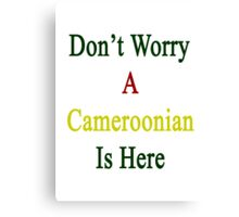 Don't Worry A Cameroonian Is Here Canvas Print