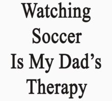 Watching Soccer Is My Dad's Therapy by supernova23