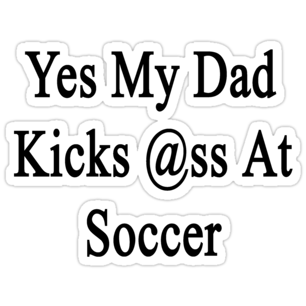 Yes My Dad Kicks Ass At Soccer by supernova23