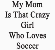 My Mom Is That Crazy Girl Who Loves Soccer  by supernova23