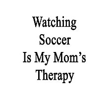 Watching Soccer Is My Mom's Therapy  Photographic Print