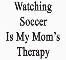 Watching Soccer Is My Mom's Therapy  by supernova23