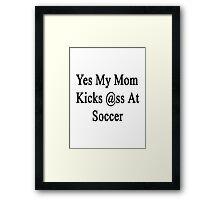 Yes My Mom Kicks Ass At Soccer Framed Print