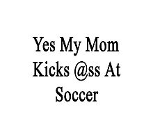 Yes My Mom Kicks Ass At Soccer Photographic Print