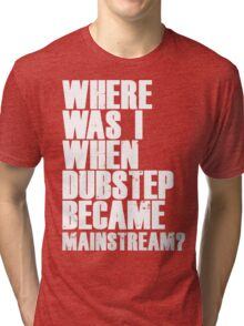 Where Was I When Dubstep Became Mainstream? Tri-blend T-Shirt