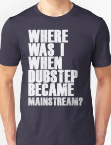 Where Was I When Dubstep Became Mainstream? Unisex T-Shirt