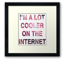I'm a Lot Cooler On The Internet. Framed Print