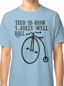 This is how I jolly well roll Classic T-Shirt