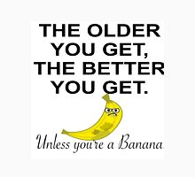 THE OLDER YOU GET, THE BETTER YOU GET, UNLESS YOU'RE A BANANA Unisex T-Shirt