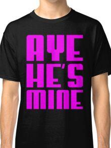 AYE HE'S MINE Classic T-Shirt