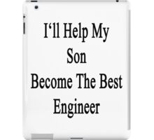 I'll Help My Son Become The Best Engineer  iPad Case/Skin