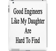 Good Engineers Like My Daughter Are Hard To Find  iPad Case/Skin