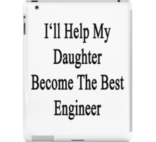 I'll Help My Daughter Become The Best Engineer  iPad Case/Skin