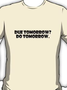Due tomorrow? Do tomorrow. T-Shirt