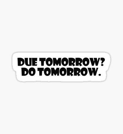 Due tomorrow? Do tomorrow. Sticker