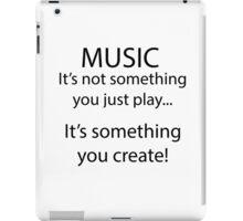 Music is something you create! iPad Case/Skin