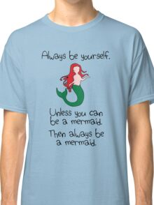 Always Be Yourself, Unless You Can Be A Mermaid Classic T-Shirt
