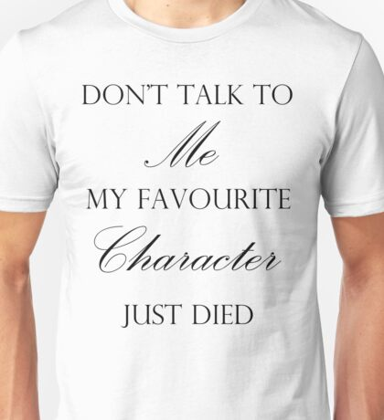 Don't Talk To Me, My Favourite Character Died T-Shirt