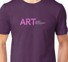 ART IS NOT NECESSARY. Unisex T-Shirt