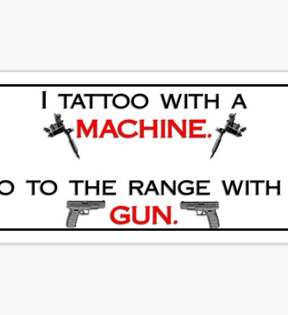 I tattoo with a machine.  I go to the range with my gun. STICKERS/HOODIES/SHIRTS Sticker