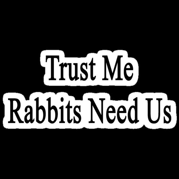 Trust Me Rabbits Need Us by supernova23