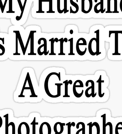 My Husband Is Married To A Great Photographer  Sticker