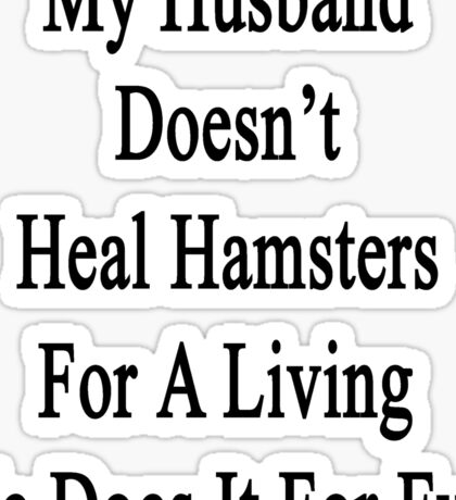 My Husband Doesn't Heal Hamsters For A Living He Does It For Fun Sticker