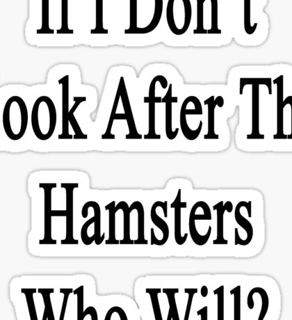 If I Don't Look After The Hamsters Who Will Sticker