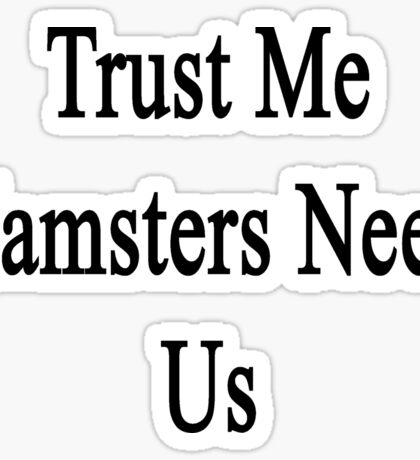 Trust Me Hamsters Need Us Sticker