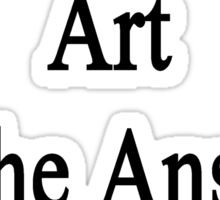 Art Is The Answer Sticker