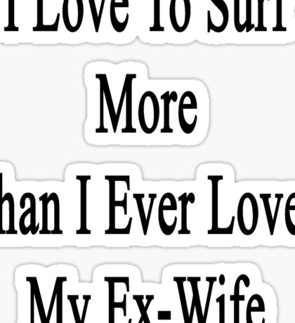 I Love To Surf More Than I Ever Loved My Ex-Wife Sticker