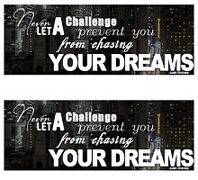 Never Let A Challenge Prevent You From Chasing Your Dreams by JShockley1