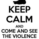 Keep Calm and Come and See the Violence Inherent in the System!! by zachsbanks