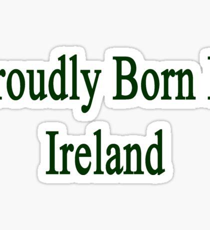 Proudly Born In Ireland Sticker