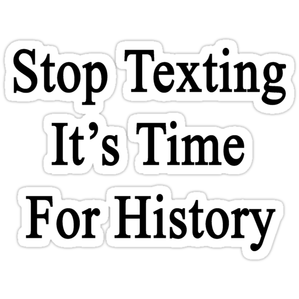 Stop Texting It's Time For History by supernova23