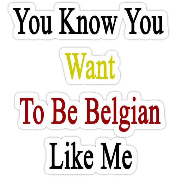You Know You Want To Be Belgian Like Me by supernova23