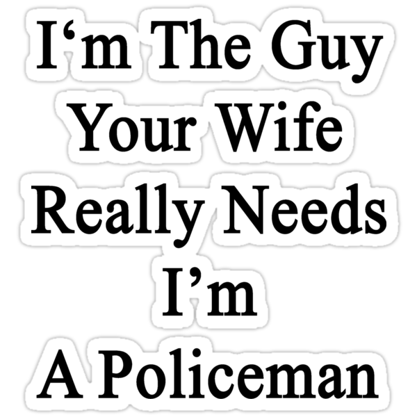 I'm The Guy Your Wife Really Needs I'm A Policeman by supernova23