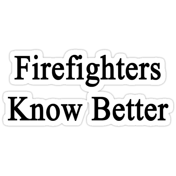Firefighters Know Better by supernova23