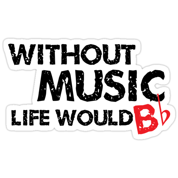 Without Music, Life Would B Flat by shakeoutfitters