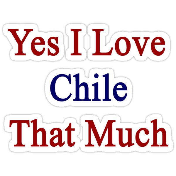 Yes I Love Chile That Much by supernova23