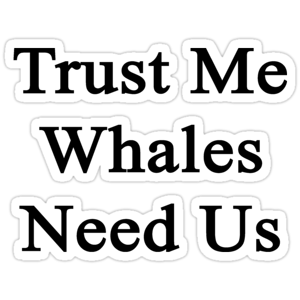 Trust Me Whales Need Us by supernova23