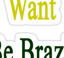 You Know You Want To Be Brazilian Like Me Sticker