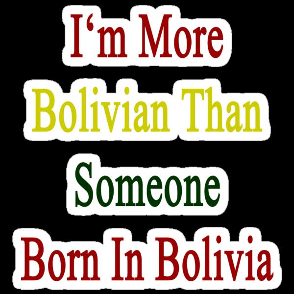 I'm More Bolivian Than Someone Born In Bolivia by supernova23