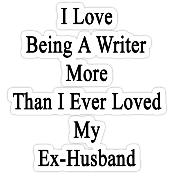 I Love Being A Writer More Than I Ever Loved My Ex-Husband by supernova23