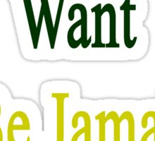 You Know You Want To Be Jamaican Like Me Sticker