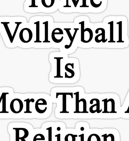 To Me Volleyball Is More Than A Religion Sticker