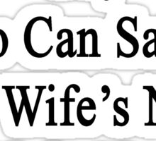I'm The Only Guy Who Can Satisfy Your Wife's Needs Right Now I'm A Plumber Sticker